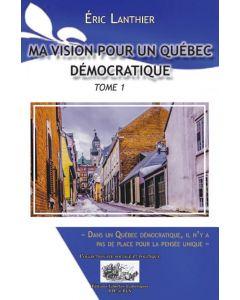 Ma vision pour un Québec Démocratique - Tome 1